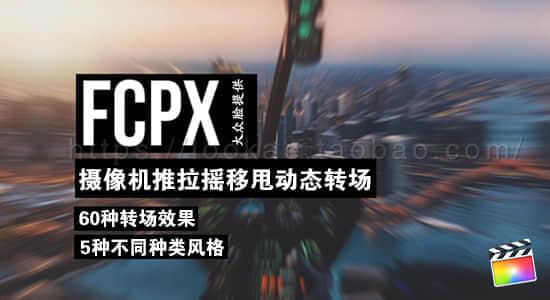 【10期】FCPX插件:60个摄像机推拉摇移甩动态转场  让你的转场更加酷炫